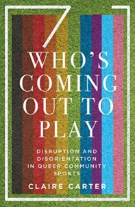 Book Cover of Who's Coming Out to Play: Disruption and Disorientation in Queer Community Sports by Claire Carter